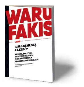 """Janis Warufakis, """"A słabi muszą ulegać? Europa, polityka oszczędnościowa a zagrożenie dla globalnej stabilizacji"""", Wydawnictwo Krytyki Politycznej, Warszawa 2017"""