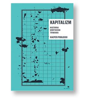 """Kacper Pobłocki, """"Kapitalizm. Historia krótkiego trwania"""", Wydawnictwo Bęc Zmiana, Warszawa 2017"""
